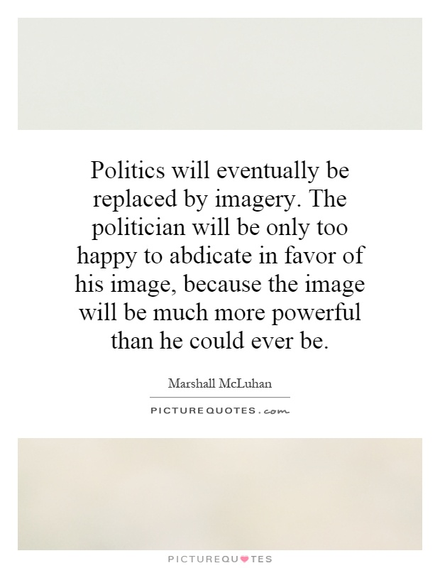 Politics will eventually be replaced by imagery. The politician will be only too happy to abdicate in favor of his image, because the image will be much more powerful than he could ever be Picture Quote #1