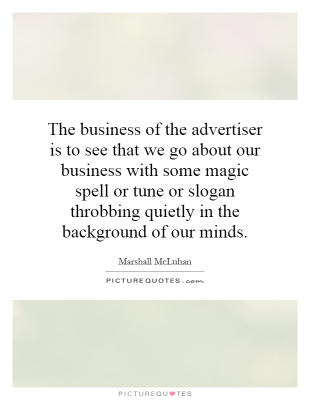 The business of the advertiser is to see that we go about our business with some magic spell or tune or slogan throbbing quietly in the background of our minds Picture Quote #1