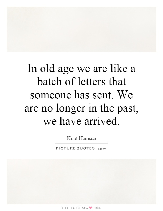 In old age we are like a batch of letters that someone has sent. We are no longer in the past, we have arrived Picture Quote #1