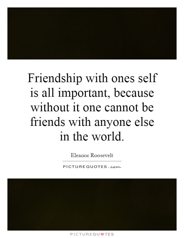 Friendship with ones self is all important, because without it one cannot be friends with anyone else in the world Picture Quote #1
