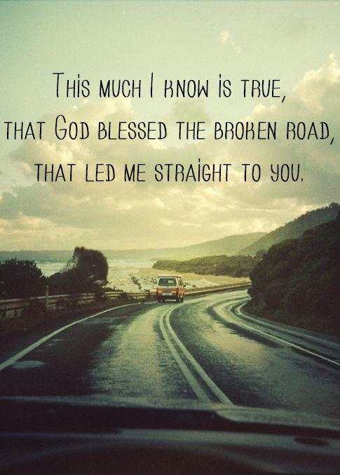 This much I know is true, that God blessed the broken road, that led me straight to you Picture Quote #1