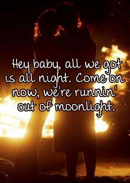 Hey baby, all we got is all night. Come on now, we're runnin' out of moonlight Picture Quote #1