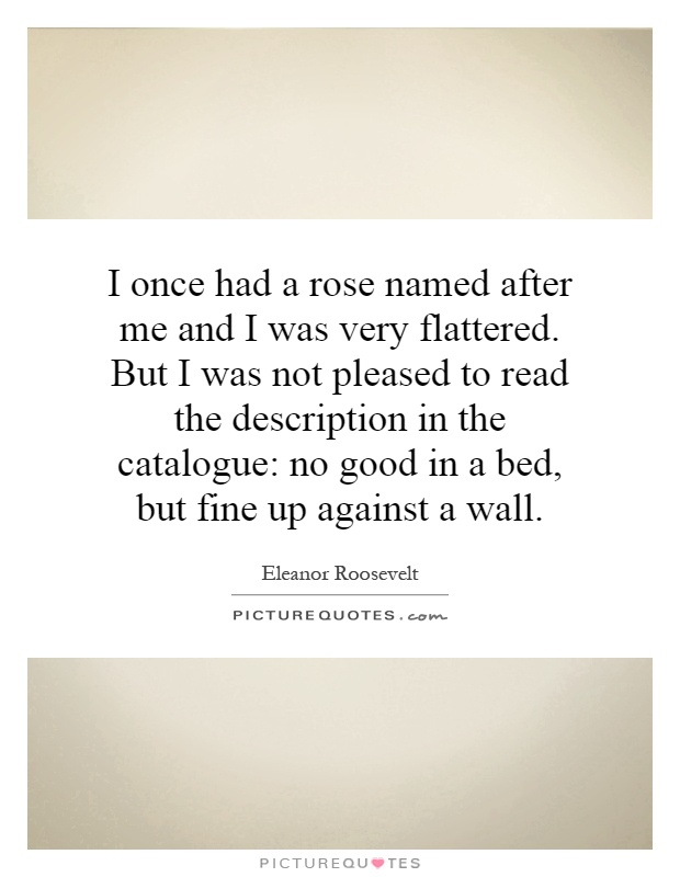 I once had a rose named after me and I was very flattered. But I was not pleased to read the description in the catalogue: no good in a bed, but fine up against a wall Picture Quote #1