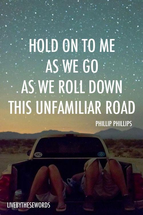 Hold on to me as we go, as we roll down this unfamiliar ...