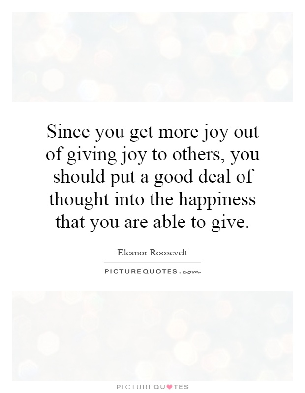 Since you get more joy out of giving joy to others, you should put a good deal of thought into the happiness that you are able to give Picture Quote #1