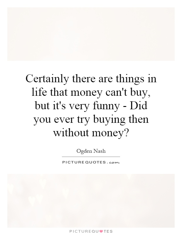 Certainly there are things in life that money can't buy, but it's very funny - Did you ever try buying then without money? Picture Quote #1