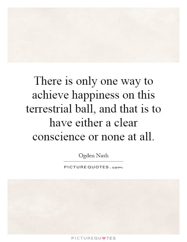 There is only one way to achieve happiness on this terrestrial ball, and that is to have either a clear conscience or none at all Picture Quote #1