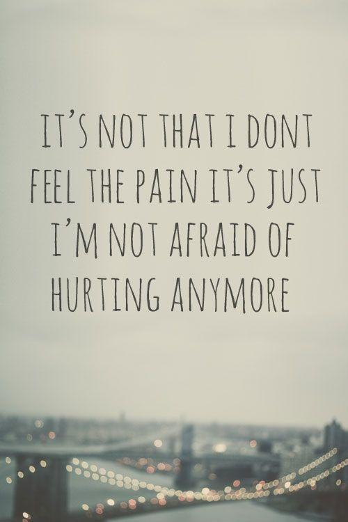 It's not that I don't feel the pain, it's just that I'm not afraid of it hurting anymore Picture Quote #1