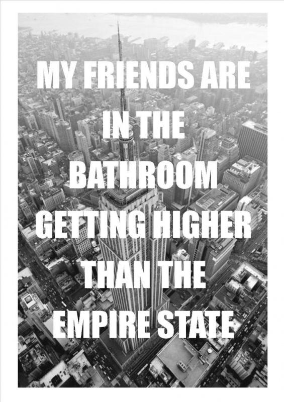 My friends are in the bathroom getting higher than the Empire State Picture Quote #1