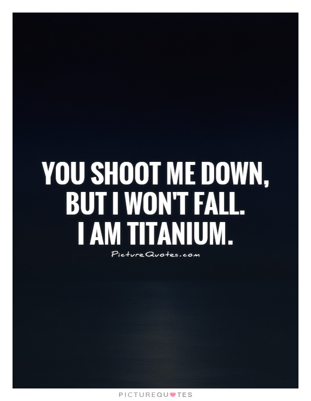 You shoot me down,  but I won't fall.  I am titanium Picture Quote #1