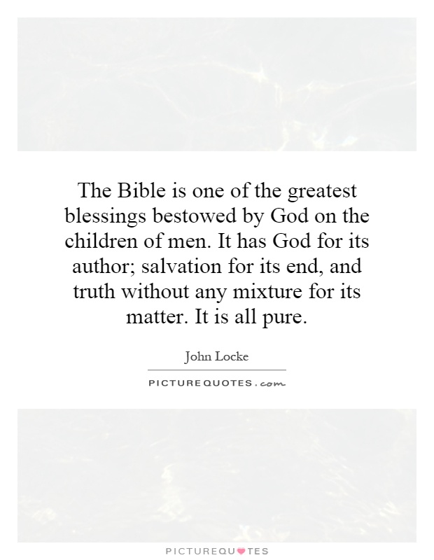 The Bible is one of the greatest blessings bestowed by God on the children of men. It has God for its author; salvation for its end, and truth without any mixture for its matter. It is all pure Picture Quote #1
