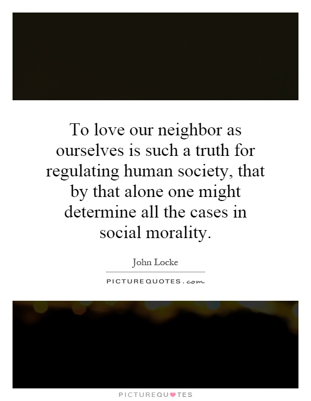 To love our neighbor as ourselves is such a truth for regulating human society, that by that alone one might determine all the cases in social morality Picture Quote #1