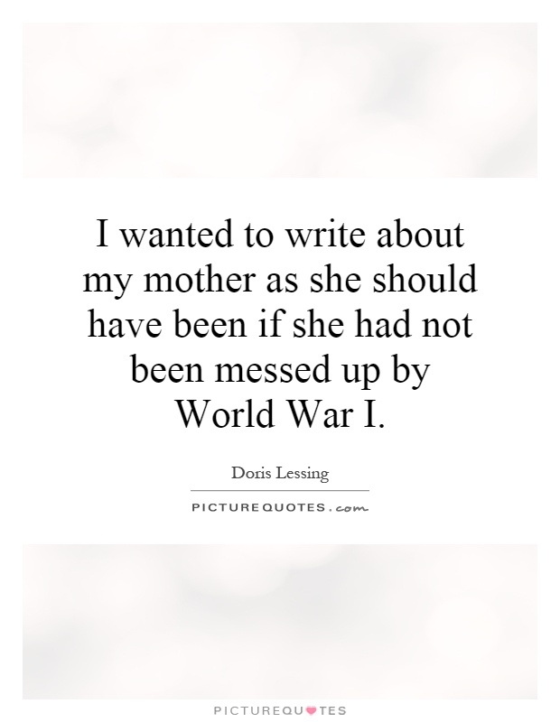 I wanted to write about my mother as she should have been if she had not been messed up by World War I Picture Quote #1