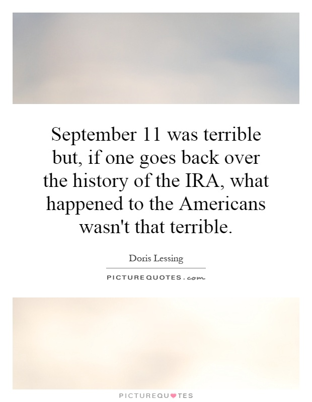 September 11 was terrible but, if one goes back over the history of the IRA, what happened to the Americans wasn't that terrible Picture Quote #1