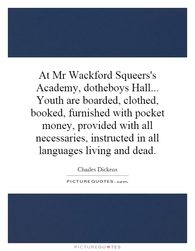 At Mr Wackford Squeers's Academy, dotheboys Hall... Youth are boarded, clothed, booked, furnished with pocket money, provided with all necessaries, instructed in all languages living and dead Picture Quote #1