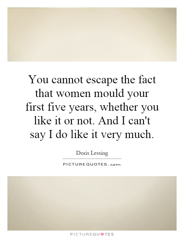 You cannot escape the fact that women mould your first five years, whether you like it or not. And I can't say I do like it very much Picture Quote #1