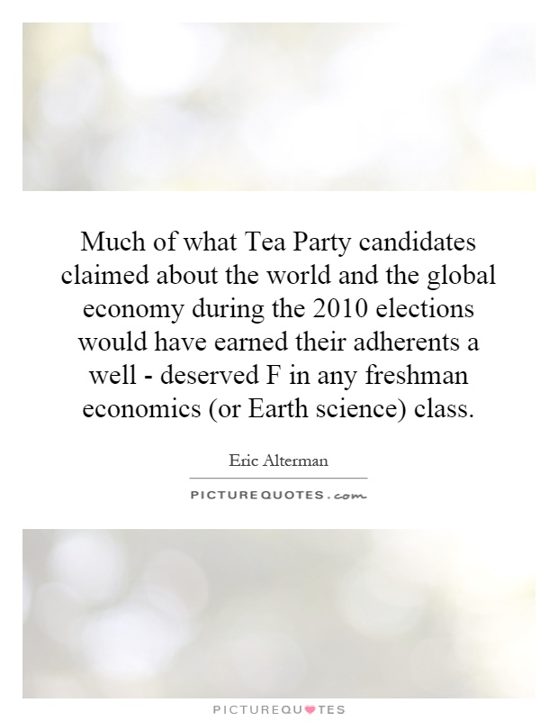 Much of what Tea Party candidates claimed about the world and the global economy during the 2010 elections would have earned their adherents a well - deserved F in any freshman economics (or Earth science) class Picture Quote #1