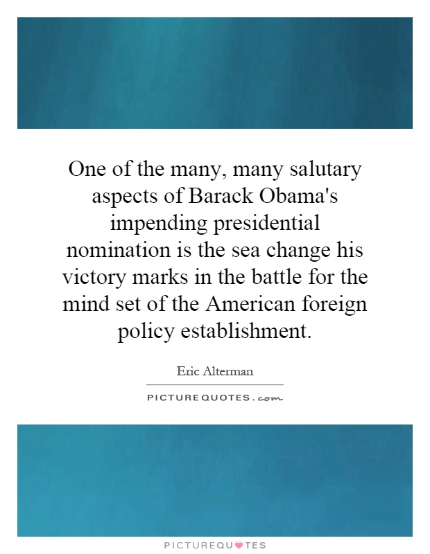 One of the many, many salutary aspects of Barack Obama's impending presidential nomination is the sea change his victory marks in the battle for the mind set of the American foreign policy establishment Picture Quote #1