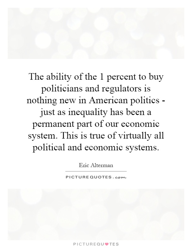 The ability of the 1 percent to buy politicians and regulators is nothing new in American politics - just as inequality has been a permanent part of our economic system. This is true of virtually all political and economic systems Picture Quote #1