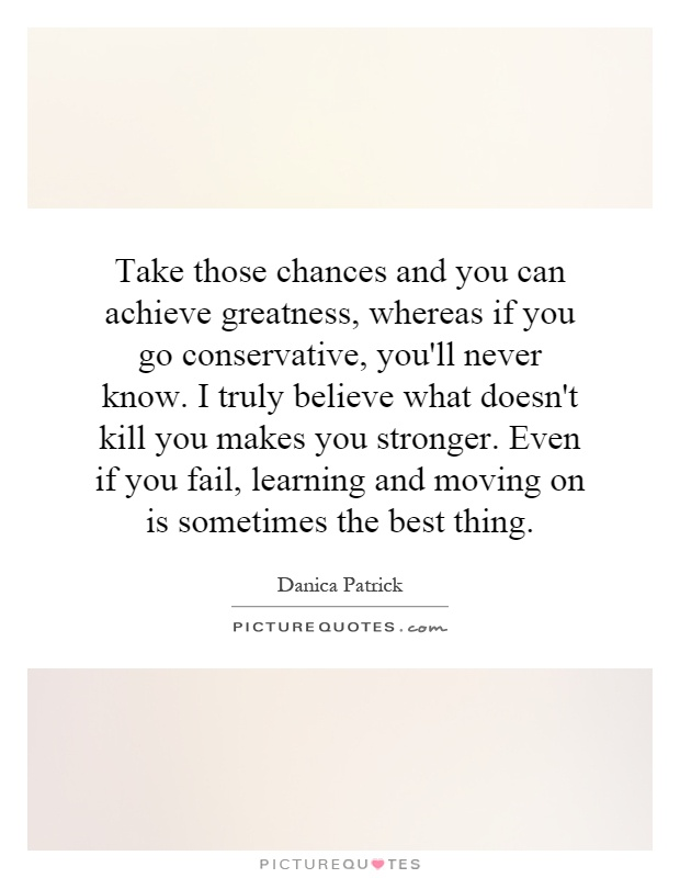 Take those chances and you can achieve greatness, whereas if you go conservative, you'll never know. I truly believe what doesn't kill you makes you stronger. Even if you fail, learning and moving on is sometimes the best thing Picture Quote #1