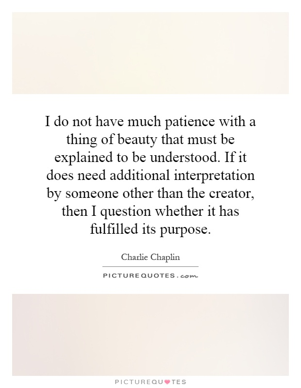 I do not have much patience with a thing of beauty that must be explained to be understood. If it does need additional interpretation by someone other than the creator, then I question whether it has fulfilled its purpose Picture Quote #1