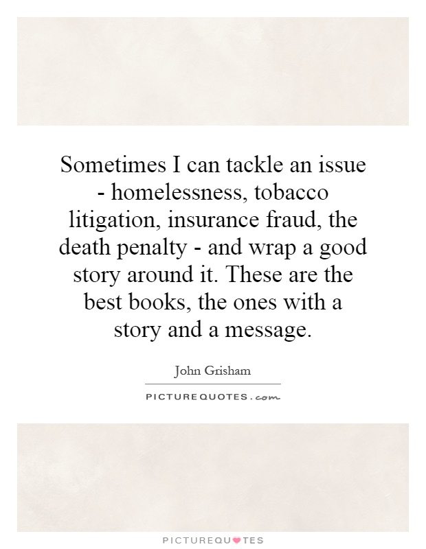 Sometimes I can tackle an issue - homelessness, tobacco litigation, insurance fraud, the death penalty - and wrap a good story around it. These are the best books, the ones with a story and a message Picture Quote #1
