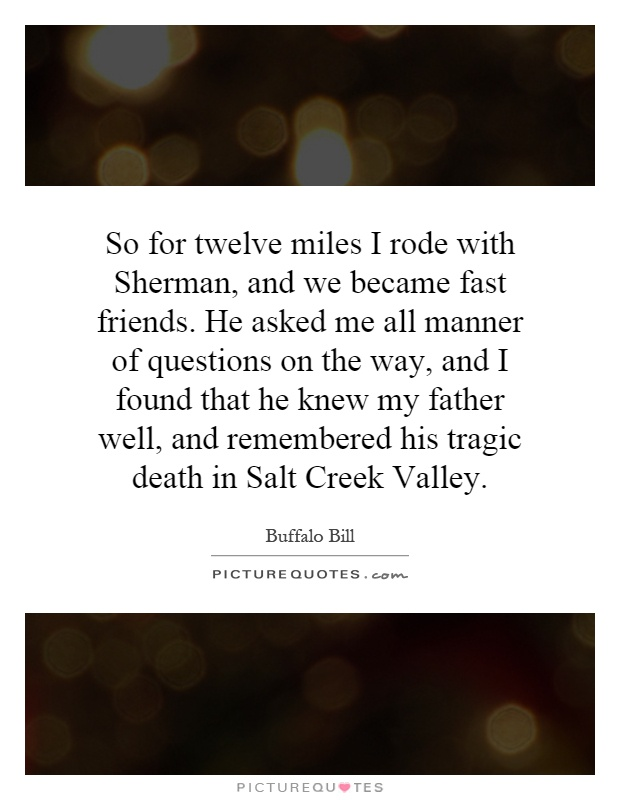 So for twelve miles I rode with Sherman, and we became fast friends. He asked me all manner of questions on the way, and I found that he knew my father well, and remembered his tragic death in Salt Creek Valley Picture Quote #1