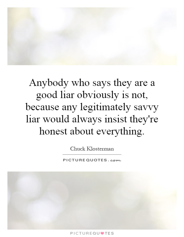 Anybody who says they are a good liar obviously is not, because any legitimately savvy liar would always insist they're honest about everything Picture Quote #1