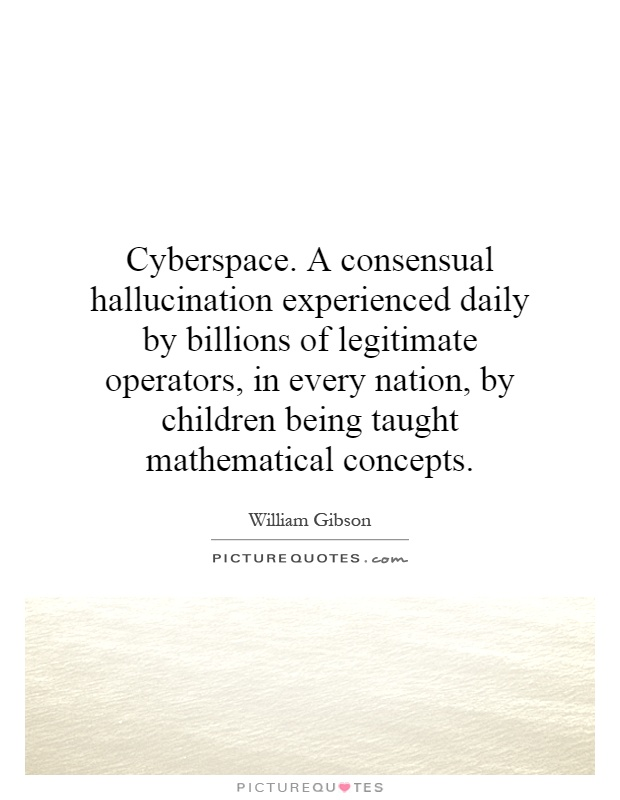 Cyberspace. A consensual hallucination experienced daily by billions of legitimate operators, in every nation, by children being taught mathematical concepts Picture Quote #1