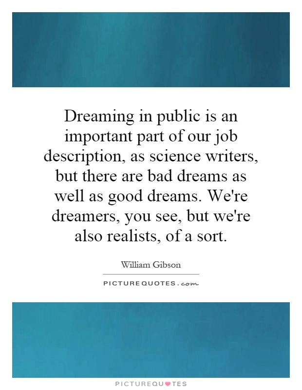 Dreaming in public is an important part of our job description, as science writers, but there are bad dreams as well as good dreams. We're dreamers, you see, but we're also realists, of a sort Picture Quote #1