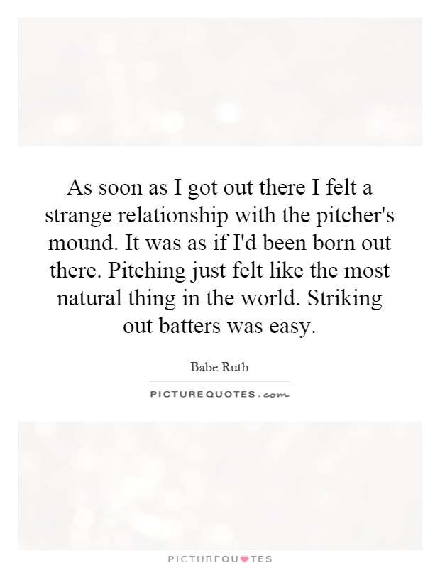 As soon as I got out there I felt a strange relationship with the pitcher's mound. It was as if I'd been born out there. Pitching just felt like the most natural thing in the world. Striking out batters was easy Picture Quote #1
