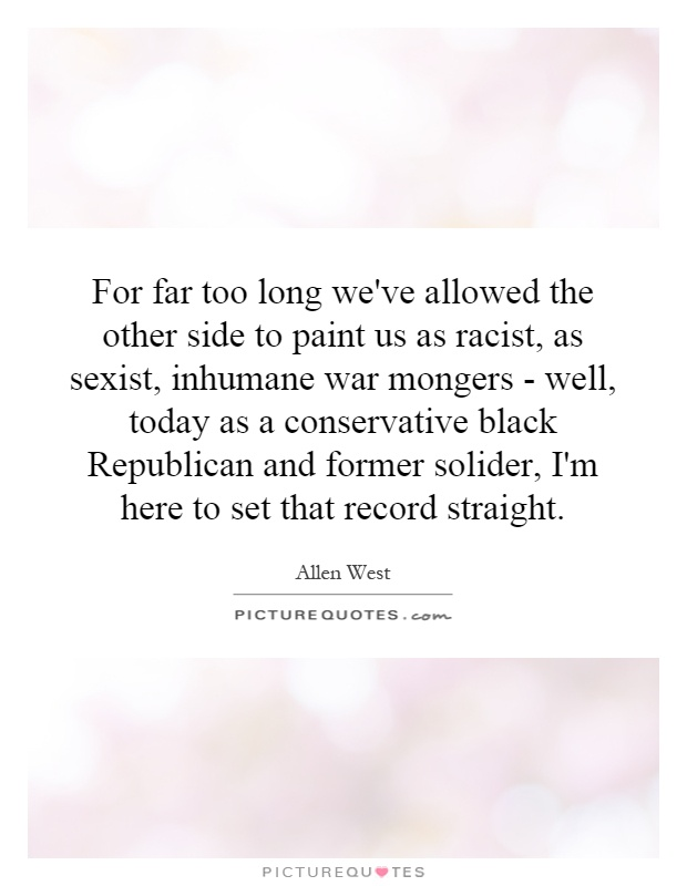 For far too long we've allowed the other side to paint us as racist, as sexist, inhumane war mongers - well, today as a conservative black Republican and former solider, I'm here to set that record straight Picture Quote #1