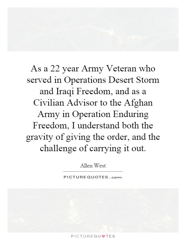 As a 22 year Army Veteran who served in Operations Desert Storm and Iraqi Freedom, and as a Civilian Advisor to the Afghan Army in Operation Enduring Freedom, I understand both the gravity of giving the order, and the challenge of carrying it out Picture Quote #1