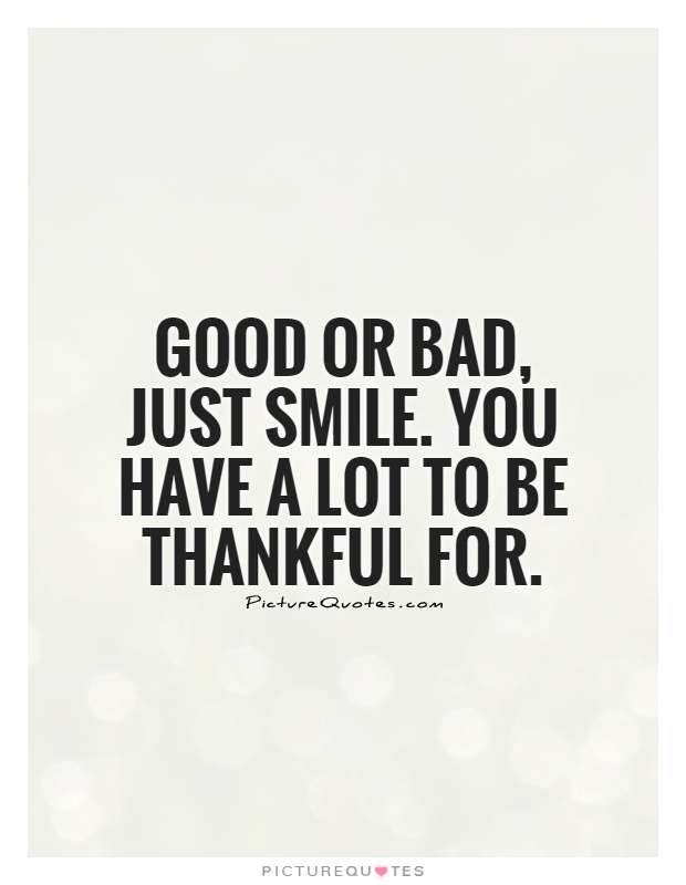 Good or bad, just smile. You have a lot to be thankful for Picture Quote #1