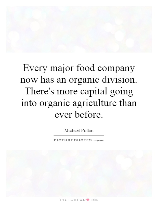 Every major food company now has an organic division. There's more capital going into organic agriculture than ever before Picture Quote #1