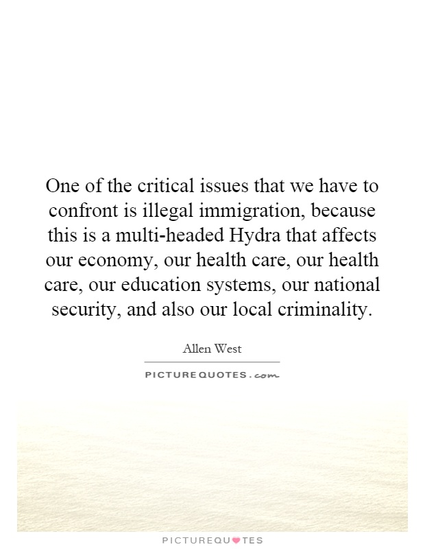 One of the critical issues that we have to confront is illegal immigration, because this is a multi-headed Hydra that affects our economy, our health care, our health care, our education systems, our national security, and also our local criminality Picture Quote #1