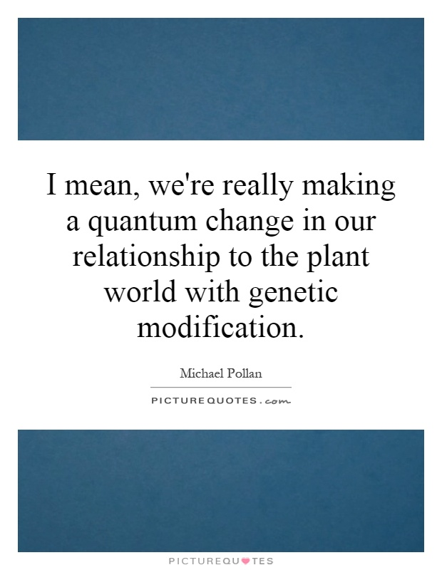 I mean, we're really making a quantum change in our relationship to the plant world with genetic modification Picture Quote #1