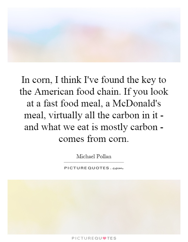 In corn, I think I've found the key to the American food chain. If you look at a fast food meal, a McDonald's meal, virtually all the carbon in it - and what we eat is mostly carbon - comes from corn Picture Quote #1