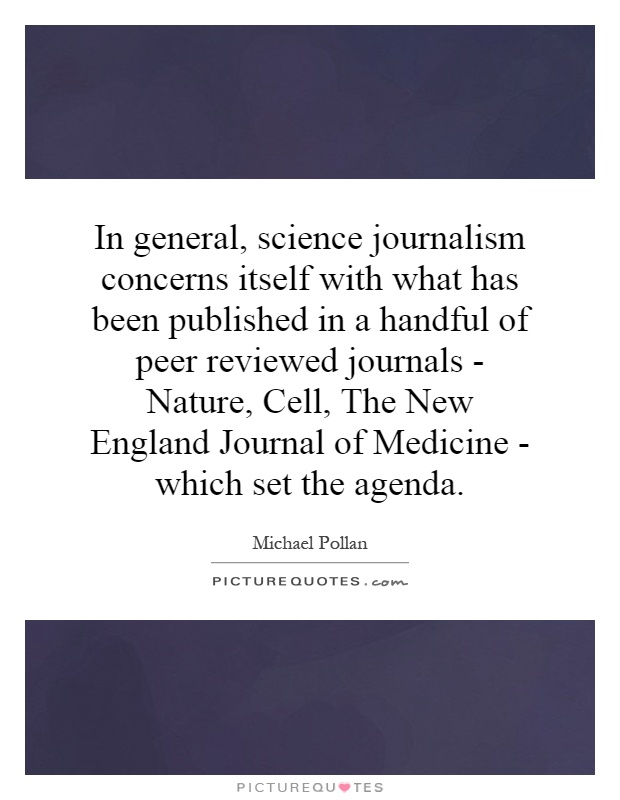 In general, science journalism concerns itself with what has been published in a handful of peer reviewed journals - Nature, Cell, The New England Journal of Medicine - which set the agenda Picture Quote #1
