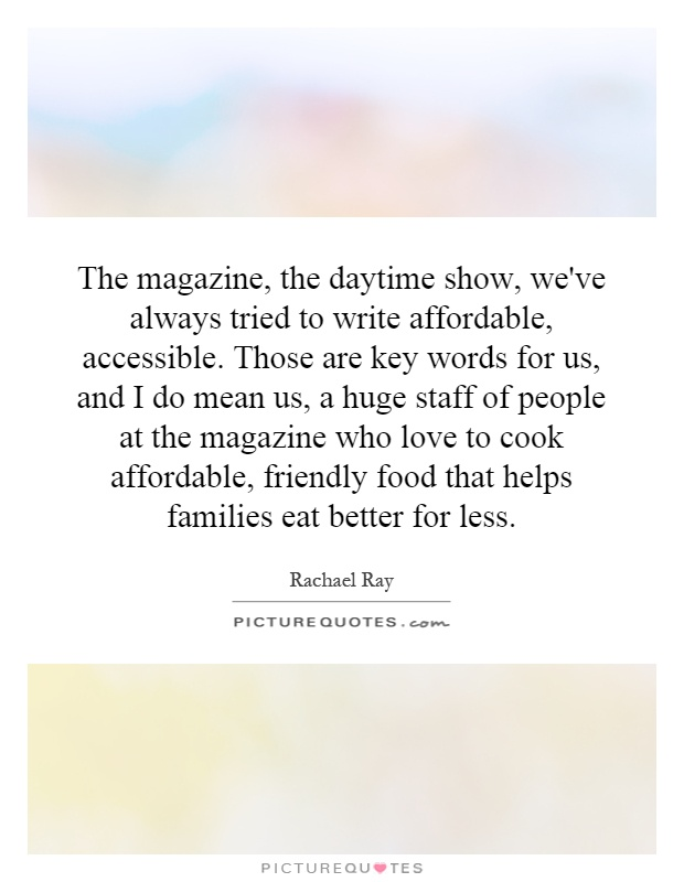 The magazine, the daytime show, we've always tried to write affordable, accessible. Those are key words for us, and I do mean us, a huge staff of people at the magazine who love to cook affordable, friendly food that helps families eat better for less Picture Quote #1
