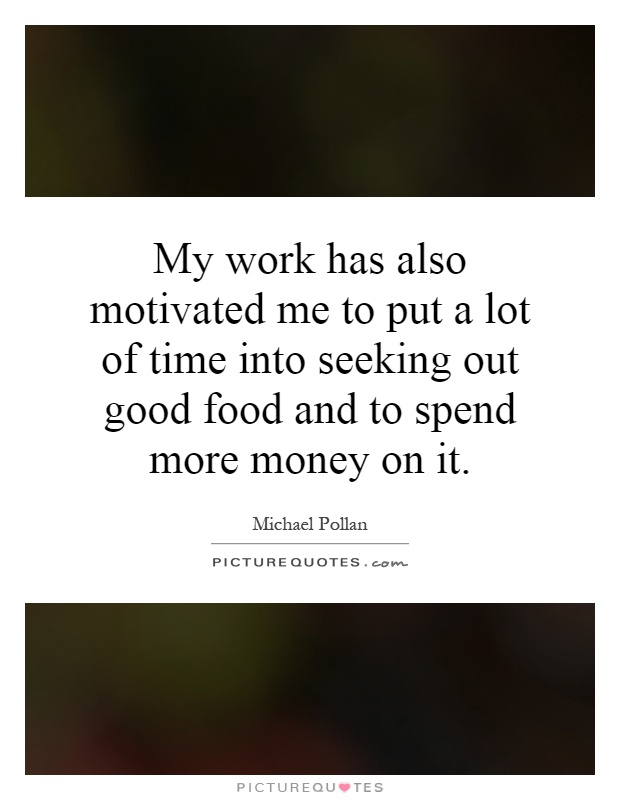 My work has also motivated me to put a lot of time into seeking out good food and to spend more money on it Picture Quote #1