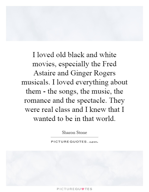 I loved old black and white movies, especially the Fred Astaire and Ginger Rogers musicals. I loved everything about them - the songs, the music, the romance and the spectacle. They were real class and I knew that I wanted to be in that world Picture Quote #1