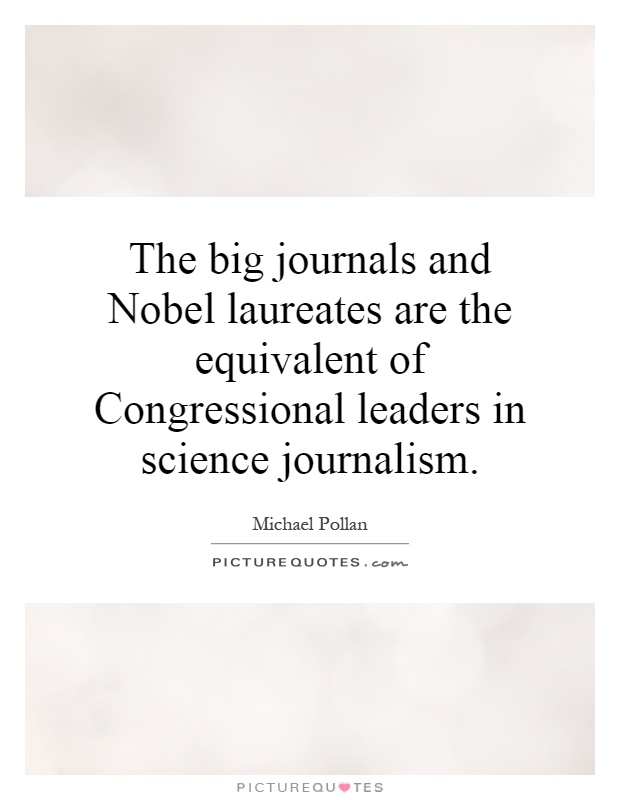 The big journals and Nobel laureates are the equivalent of Congressional leaders in science journalism Picture Quote #1