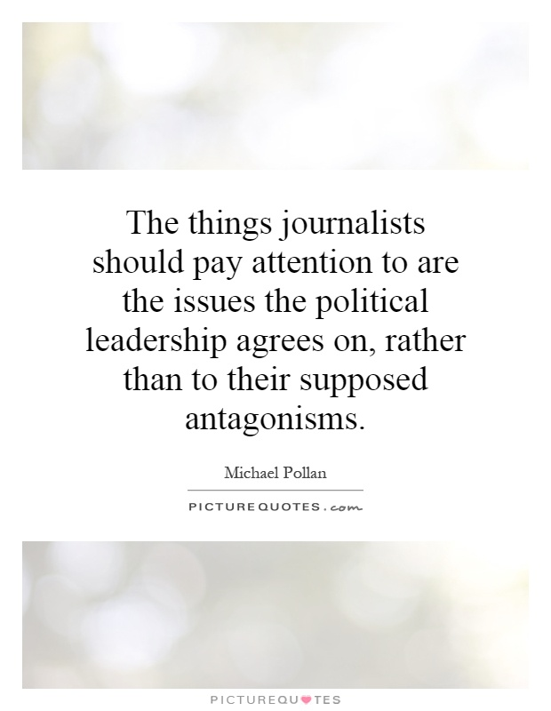 The things journalists should pay attention to are the issues the political leadership agrees on, rather than to their supposed antagonisms Picture Quote #1