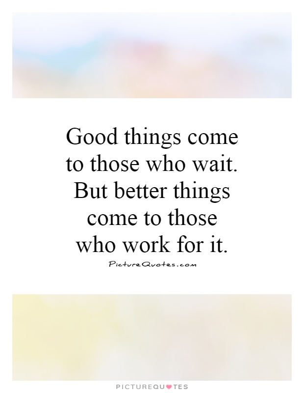 Good things come to those who wait. But better things come to those who work for it Picture Quote #1