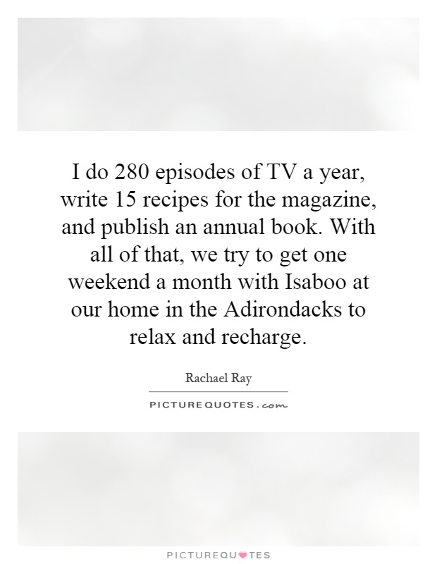 I do 280 episodes of TV a year, write 15 recipes for the magazine, and publish an annual book. With all of that, we try to get one weekend a month with Isaboo at our home in the Adirondacks to relax and recharge Picture Quote #1