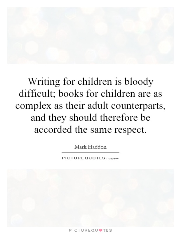 Writing for children is bloody difficult; books for children are as complex as their adult counterparts, and they should therefore be accorded the same respect Picture Quote #1