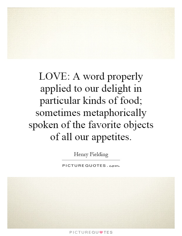 LOVE: A word properly applied to our delight in particular kinds of food; sometimes metaphorically spoken of the favorite objects of all our appetites Picture Quote #1