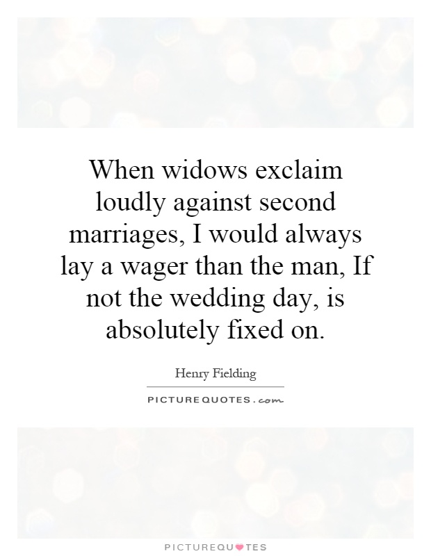 When widows exclaim loudly against second marriages, I would always lay a wager than the man, If not the wedding day, is absolutely fixed on Picture Quote #1