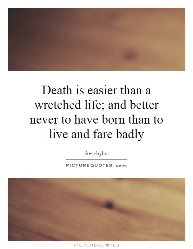 Death is easier than a wretched life; and better never to have born than to live and fare badly Picture Quote #1